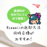 Rcawaii(アールカワイイ)の返却方法・返却期限・交換回数・送料は?同時交換サービスが便利